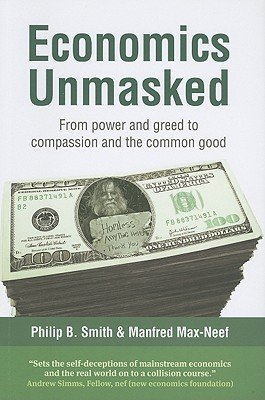 Economics Unmasked By Max-Neef, Manfred/ Smith, Philip B.